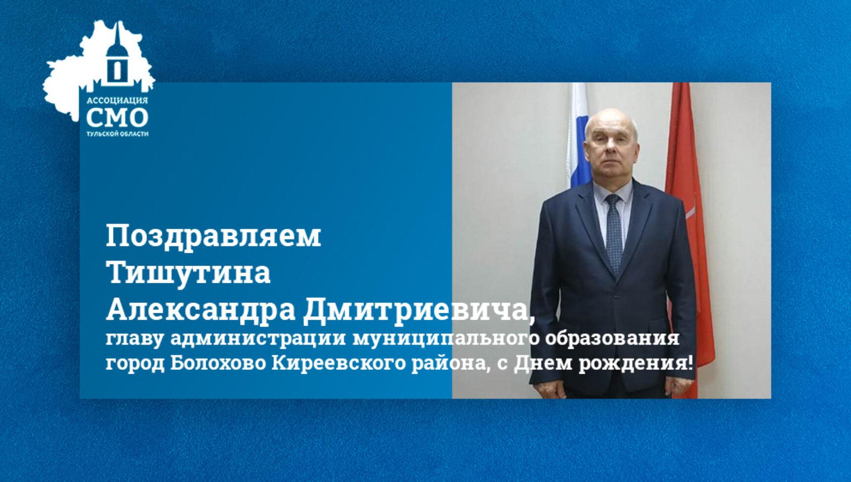 Поздравляем Тишутина Александра Дмитриевича, главу администрации муниципального образования город Болохово Киреевского района, с Днем рождения!